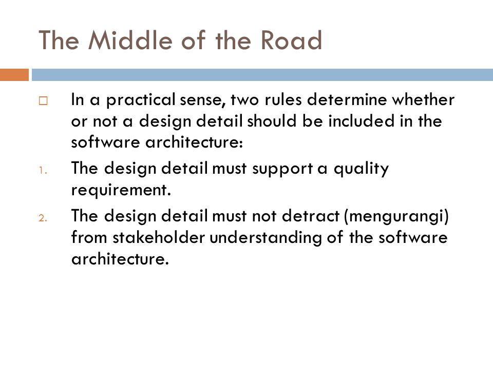 The Middle of the Road In a practical sense, two rules determine whether or not a design detail should be included in the software architecture: