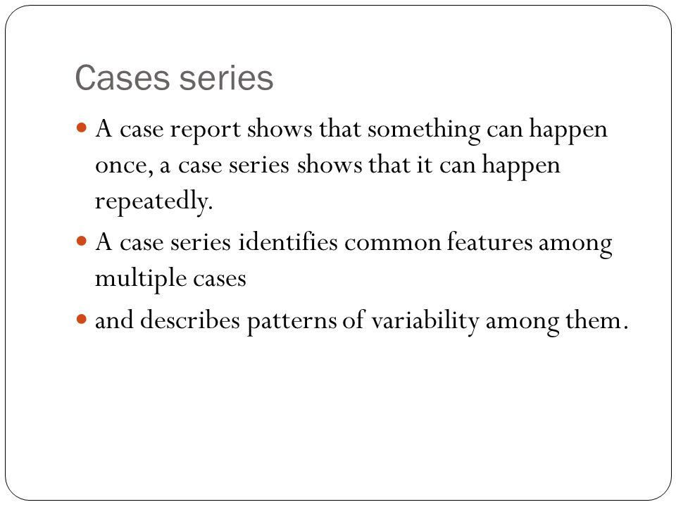 Cases series A case report shows that something can happen once, a case series shows that it can happen repeatedly.