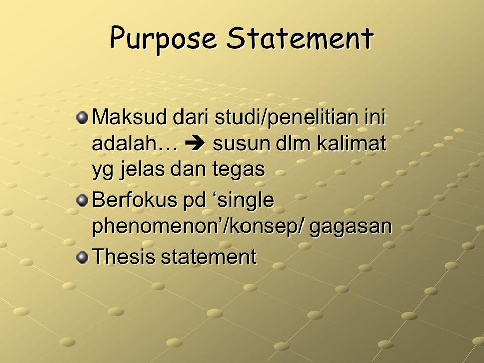 Purpose Statement Maksud dari studi/penelitian ini adalah…  susun dlm kalimat yg jelas dan tegas. Berfokus pd 'single phenomenon'/konsep/ gagasan.