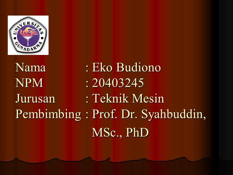 Nama. : Eko Budiono NPM. : 20403245 Jurusan. : Teknik Mesin Pembimbing