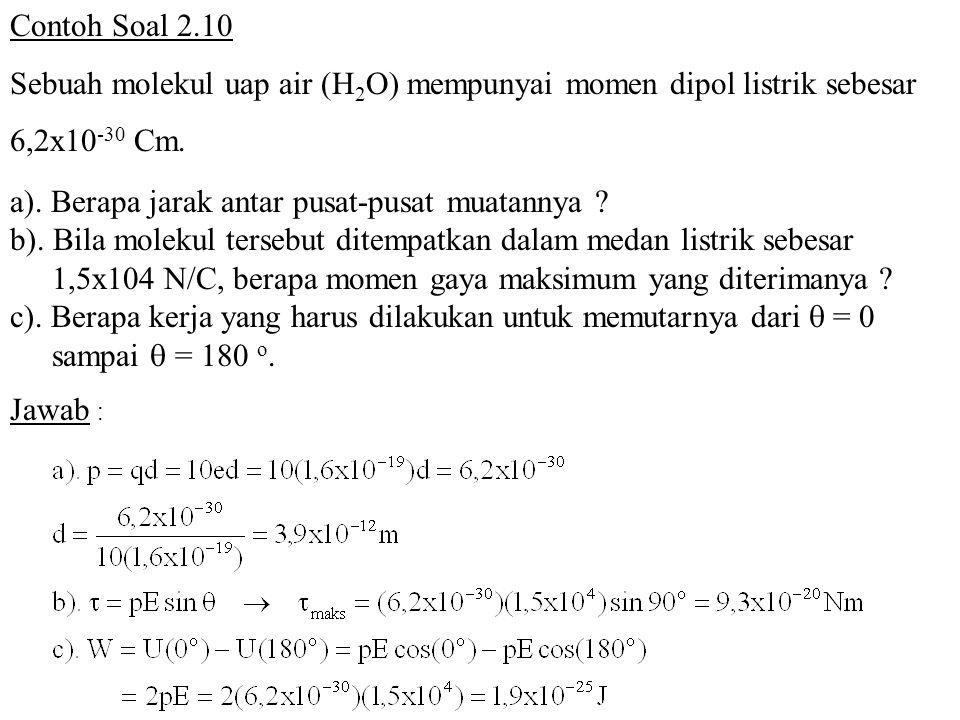 Contoh Soal 2.10 Sebuah molekul uap air (H2O) mempunyai momen dipol listrik sebesar. 6,2x10-30 Cm.