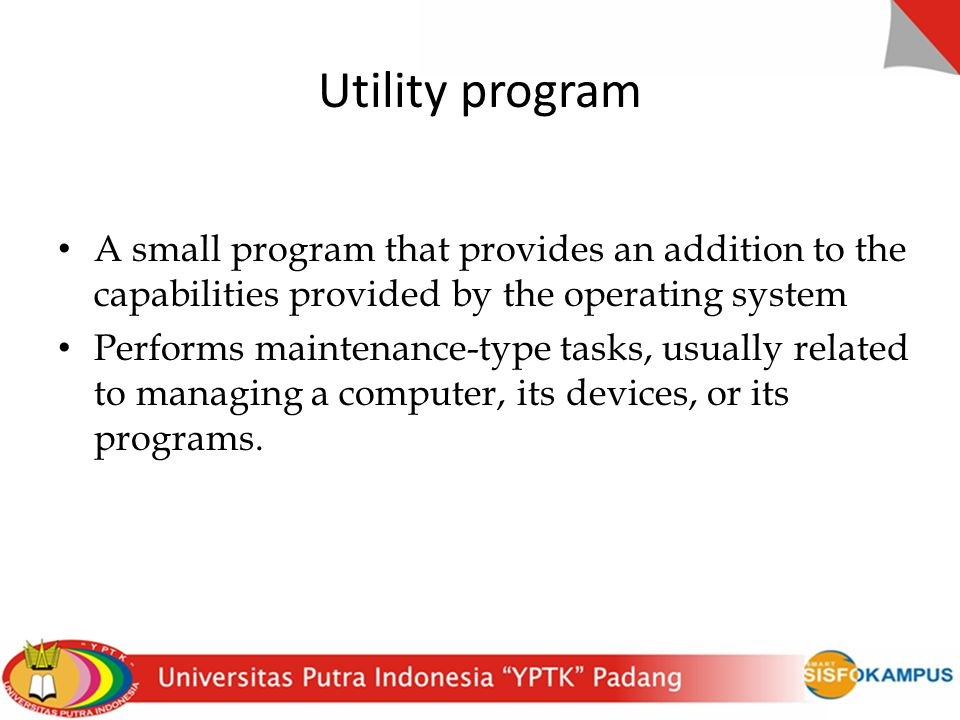Utility program A small program that provides an addition to the capabilities provided by the operating system.