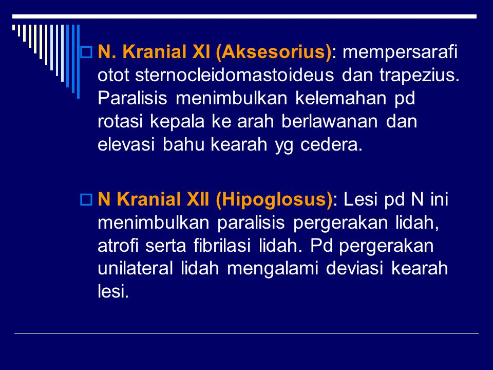 N. Kranial XI (Aksesorius): mempersarafi otot sternocleidomastoideus dan trapezius. Paralisis menimbulkan kelemahan pd rotasi kepala ke arah berlawanan dan elevasi bahu kearah yg cedera.
