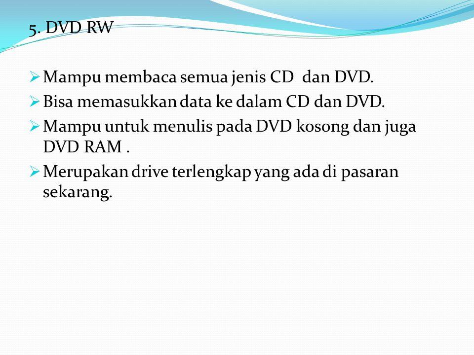 5. DVD RW Mampu membaca semua jenis CD dan DVD. Bisa memasukkan data ke dalam CD dan DVD. Mampu untuk menulis pada DVD kosong dan juga DVD RAM .