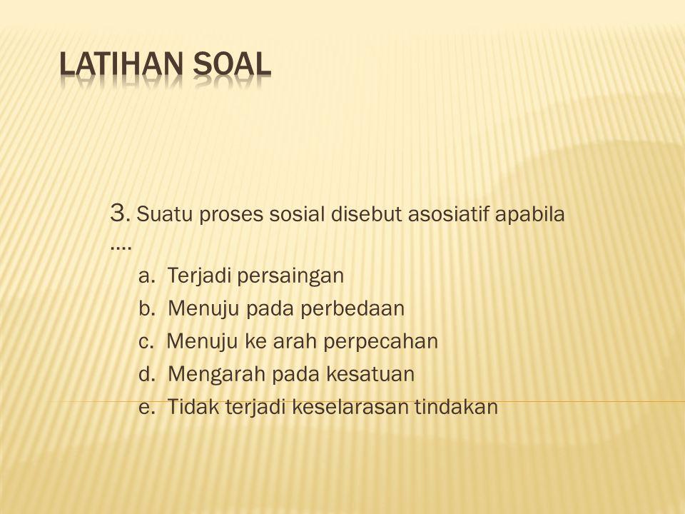 LATIHAN SOAL 3. Suatu proses sosial disebut asosiatif apabila ....