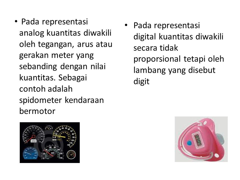 Pada representasi analog kuantitas diwakili oleh tegangan, arus atau gerakan meter yang sebanding dengan nilai kuantitas. Sebagai contoh adalah spidometer kendaraan bermotor