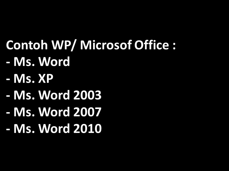 Contoh WP/ Microsof Office : - Ms. Word - Ms. XP - Ms. Word 2003 - Ms