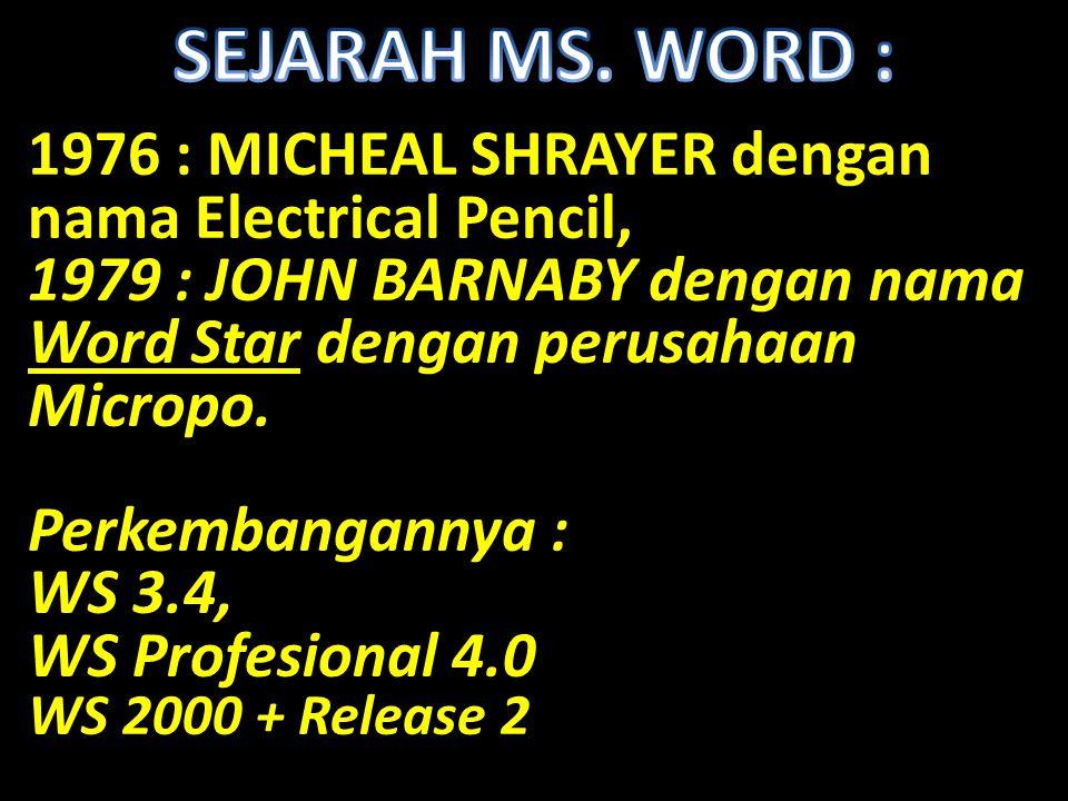 SEJARAH MS. WORD : 1976 : MICHEAL SHRAYER dengan nama Electrical Pencil, 1979 : JOHN BARNABY dengan nama Word Star dengan perusahaan Micropo.