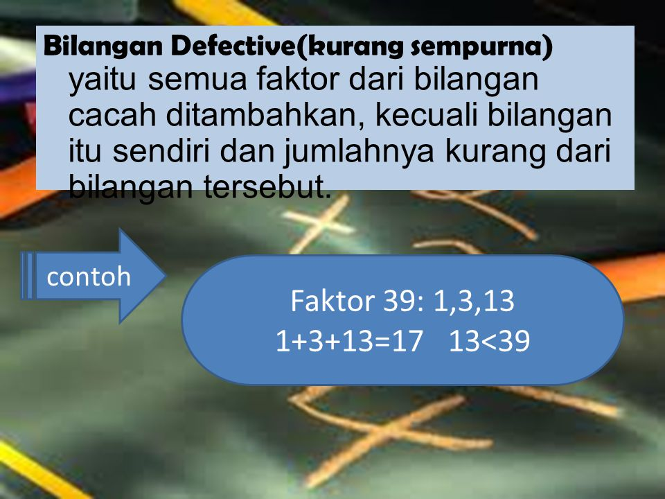 Bilangan Defective(kurang sempurna) yaitu semua faktor dari bilangan cacah ditambahkan, kecuali bilangan itu sendiri dan jumlahnya kurang dari bilangan tersebut.