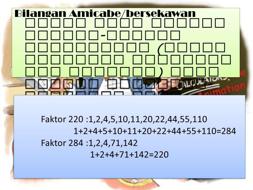 Bilangan Amicabe/bersekawan yaitu jika jumlah faktor-faktor pembaginya (tidak termasuk bilangan itu sendiri) sama dengan bilangan-bilangan yang lain.