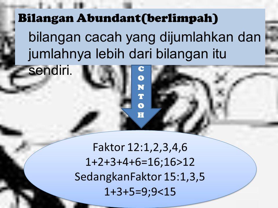 Bilangan Abundant(berlimpah) bilangan cacah yang dijumlahkan dan jumlahnya lebih dari bilangan itu sendiri.