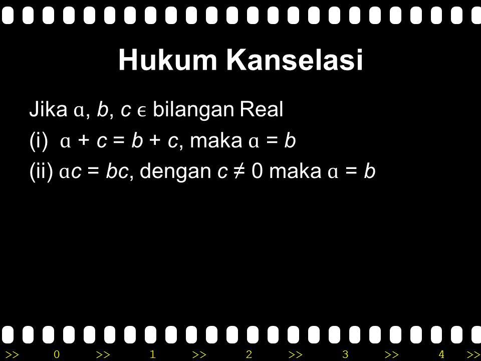 Hukum Kanselasi Jika ɑ, b, c ϵ bilangan Real (i) ɑ + c = b + c, maka ɑ = b (ii) ɑc = bc, dengan c ≠ 0 maka ɑ = b