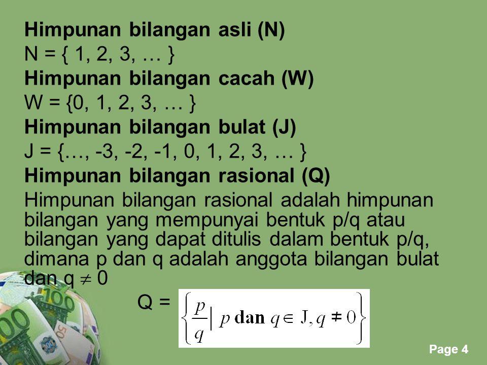 Himpunan bilangan asli (N) N = { 1, 2, 3, … } Himpunan bilangan cacah (W) W = {0, 1, 2, 3, … } Himpunan bilangan bulat (J) J = {…, -3, -2, -1, 0, 1, 2, 3, … } Himpunan bilangan rasional (Q) Himpunan bilangan rasional adalah himpunan bilangan yang mempunyai bentuk p/q atau bilangan yang dapat ditulis dalam bentuk p/q, dimana p dan q adalah anggota bilangan bulat dan q  0 Q =