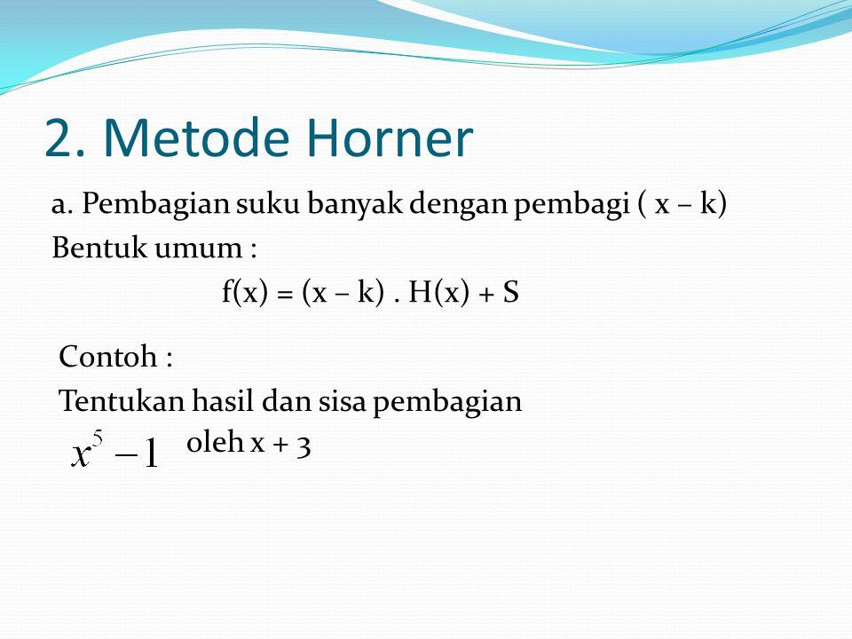 2. Metode Horner a. Pembagian suku banyak dengan pembagi ( x – k) Bentuk umum : f(x) = (x – k) . H(x) + S