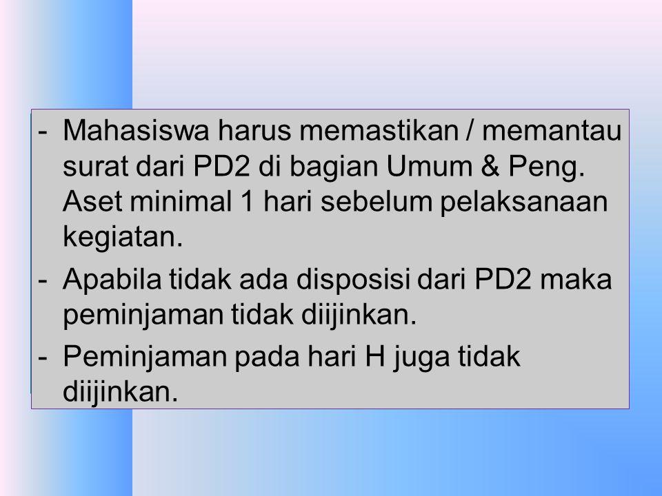 Mahasiswa harus memastikan / memantau surat dari PD2 di bagian Umum & Peng. Aset minimal 1 hari sebelum pelaksanaan kegiatan.