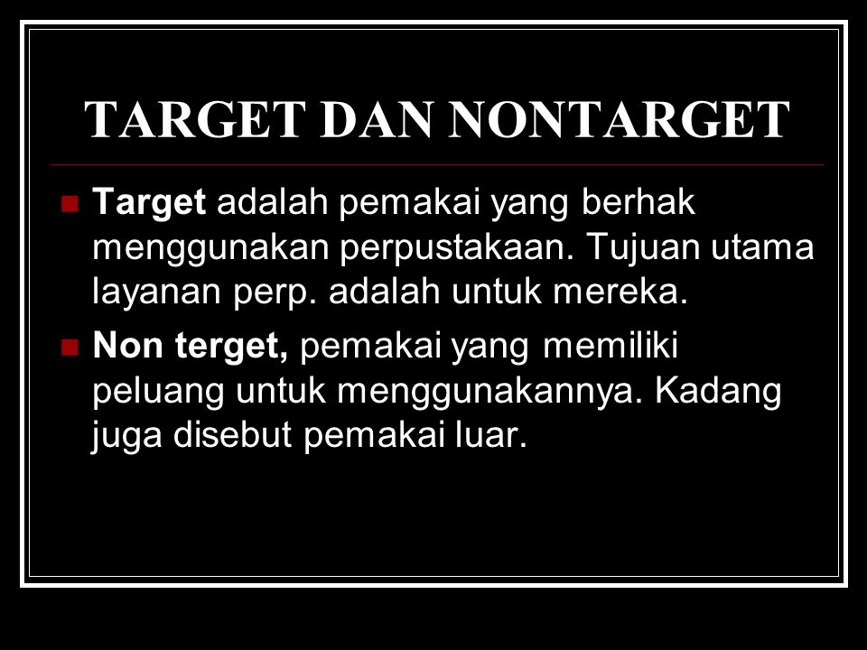 TARGET DAN NONTARGET Target adalah pemakai yang berhak menggunakan perpustakaan. Tujuan utama layanan perp. adalah untuk mereka.