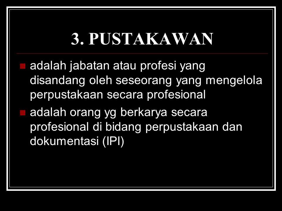 3. PUSTAKAWAN adalah jabatan atau profesi yang disandang oleh seseorang yang mengelola perpustakaan secara profesional.