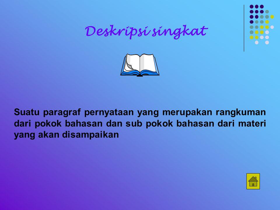 Deskripsi singkat Suatu paragraf pernyataan yang merupakan rangkuman dari pokok bahasan dan sub pokok bahasan dari materi yang akan disampaikan.