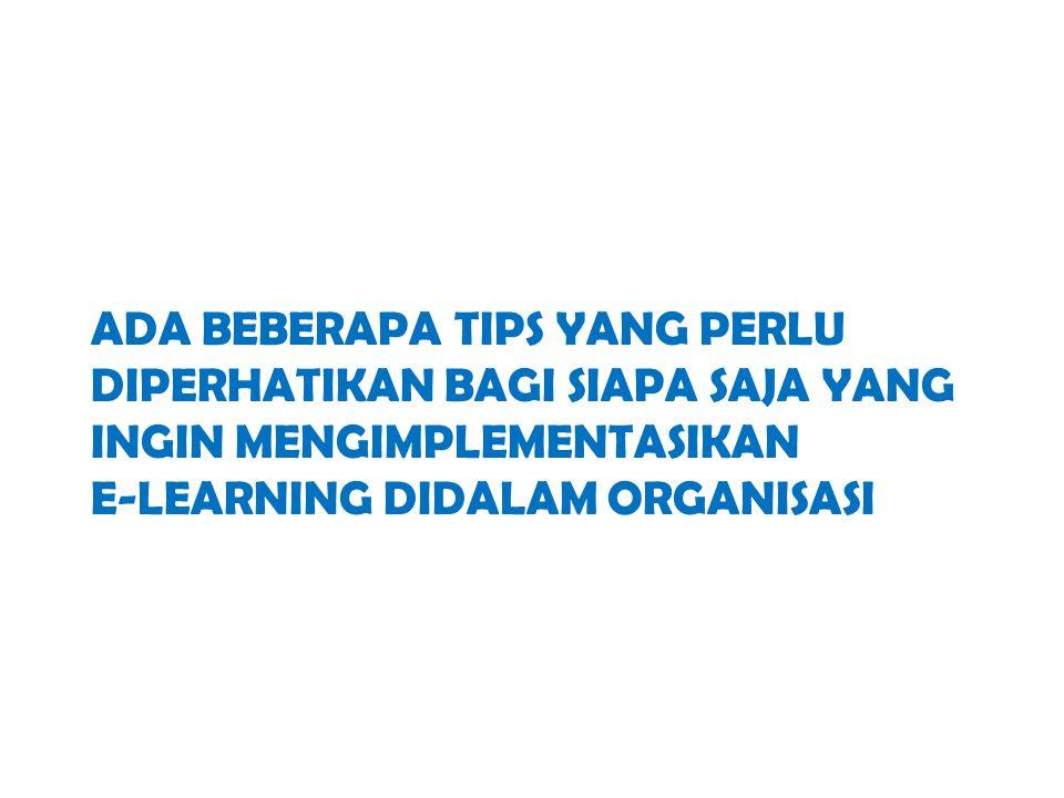 Ada beberapa tips yang perlu diperhatikan bagi siapa saja yang ingin mengimplementasikan e-learning didalam organisasI