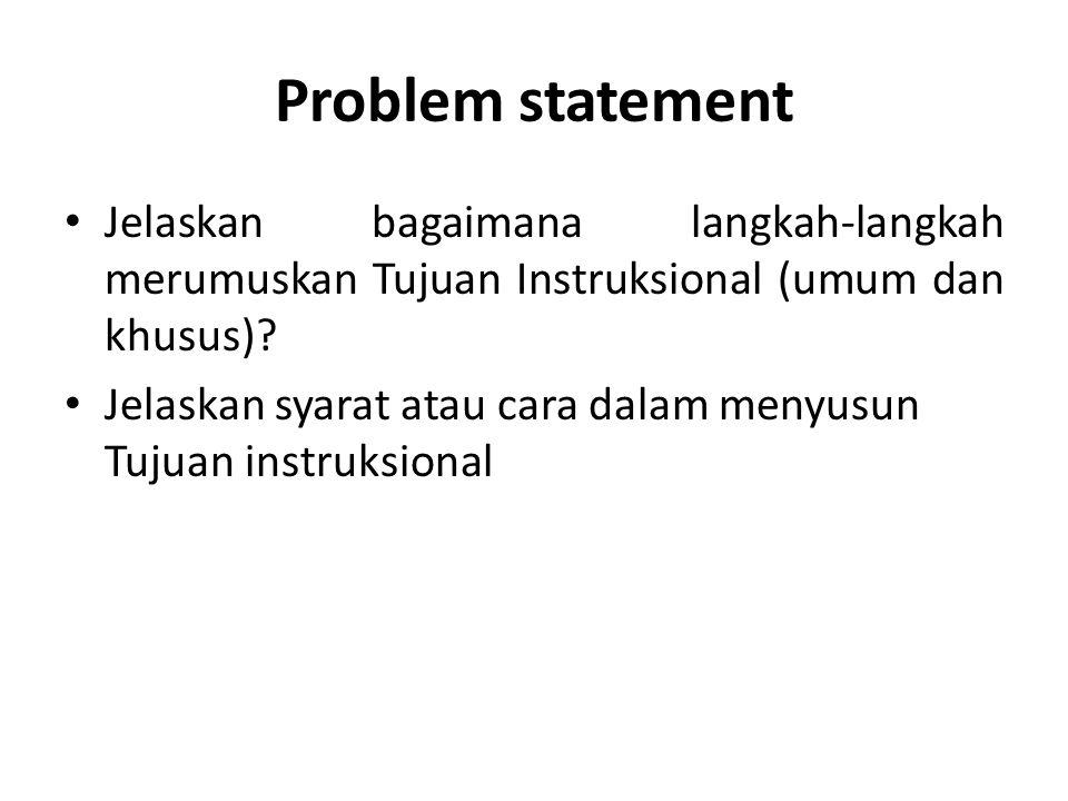 Problem statement Jelaskan bagaimana langkah-langkah merumuskan Tujuan Instruksional (umum dan khusus)