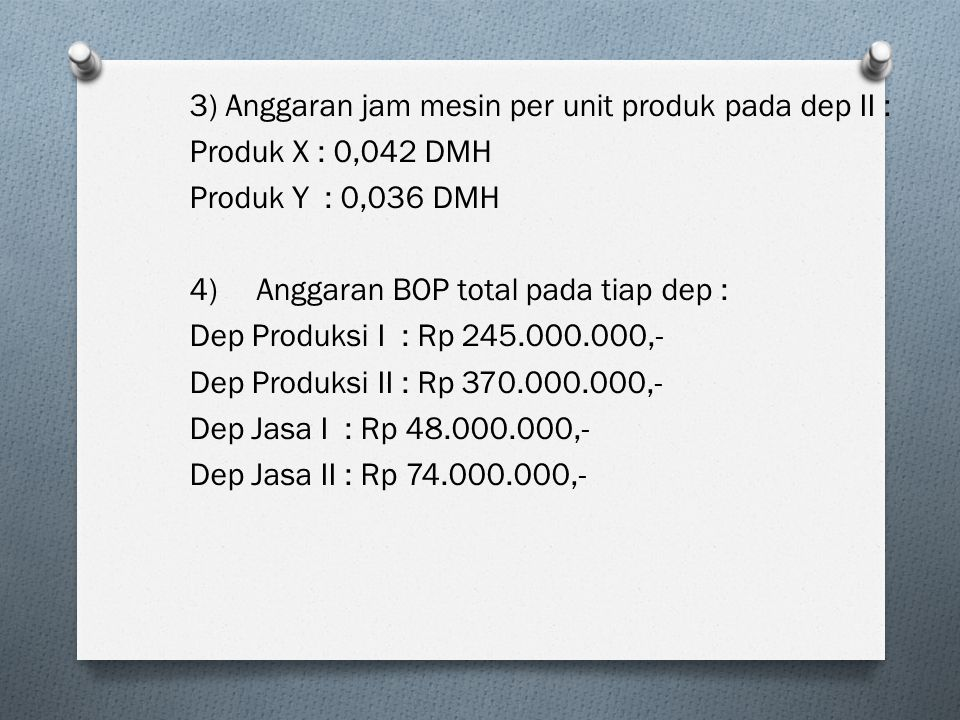 3) Anggaran jam mesin per unit produk pada dep II : Produk X : 0,042 DMH Produk Y : 0,036 DMH 4) Anggaran BOP total pada tiap dep : Dep Produksi I : Rp 245.000.000,- Dep Produksi II : Rp 370.000.000,- Dep Jasa I : Rp 48.000.000,- Dep Jasa II : Rp 74.000.000,-