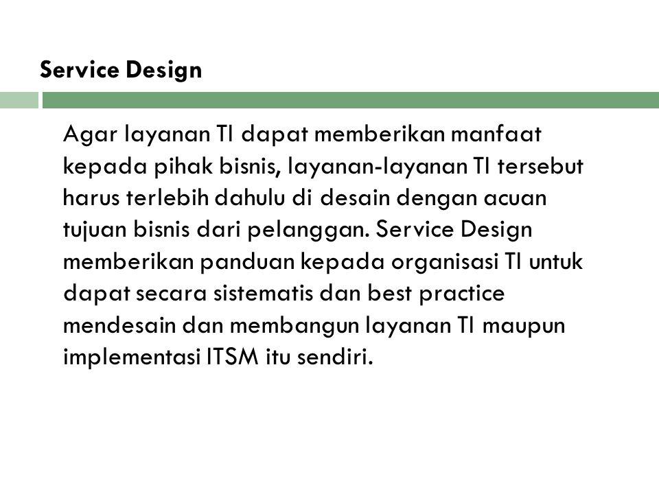 Service Design Agar layanan TI dapat memberikan manfaat kepada pihak bisnis, layanan-layanan TI tersebut harus terlebih dahulu di desain dengan acuan tujuan bisnis dari pelanggan. Service Design memberikan panduan kepada organisasi TI untuk dapat secara sistematis dan best practice mendesain dan membangun layanan TI maupun implementasi ITSM itu sendiri.