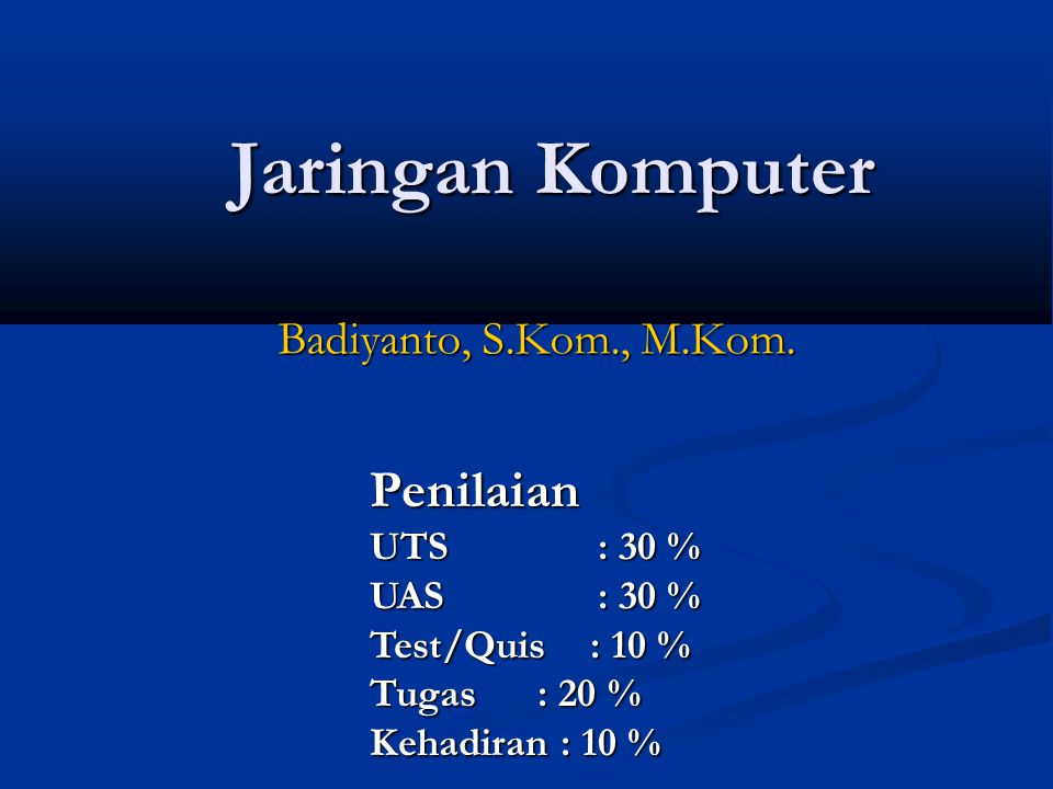 Jaringan Komputer Penilaian Badiyanto, S.Kom., M.Kom. UTS : 30 %