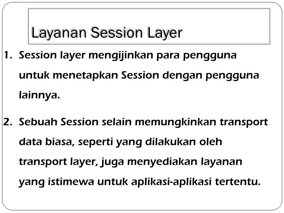3/30/2011 Layanan Session Layer. Session layer mengijinkan para pengguna untuk menetapkan Session dengan pengguna lainnya.