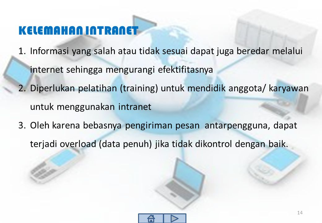 KELEMAHAN INTRANET Informasi yang salah atau tidak sesuai dapat juga beredar melalui internet sehingga mengurangi efektifitasnya.