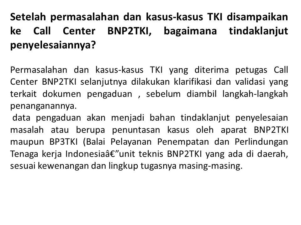 Setelah permasalahan dan kasus-kasus TKI disampaikan ke Call Center BNP2TKI, bagaimana tindaklanjut penyelesaiannya
