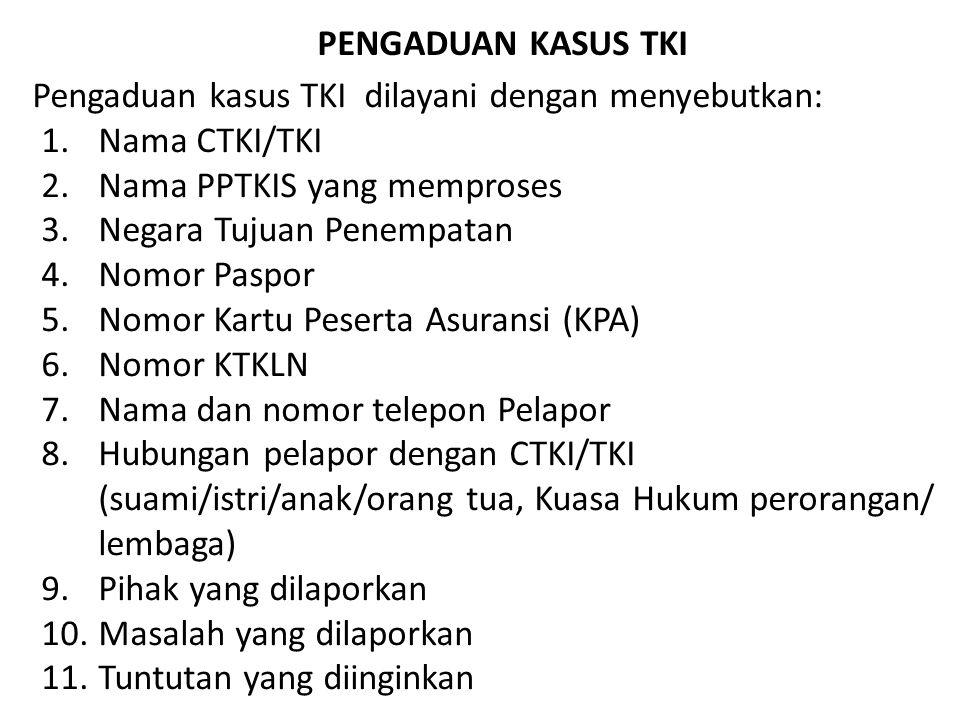 PENGADUAN KASUS TKI Pengaduan kasus TKI dilayani dengan menyebutkan: Nama CTKI/TKI. Nama PPTKIS yang memproses.