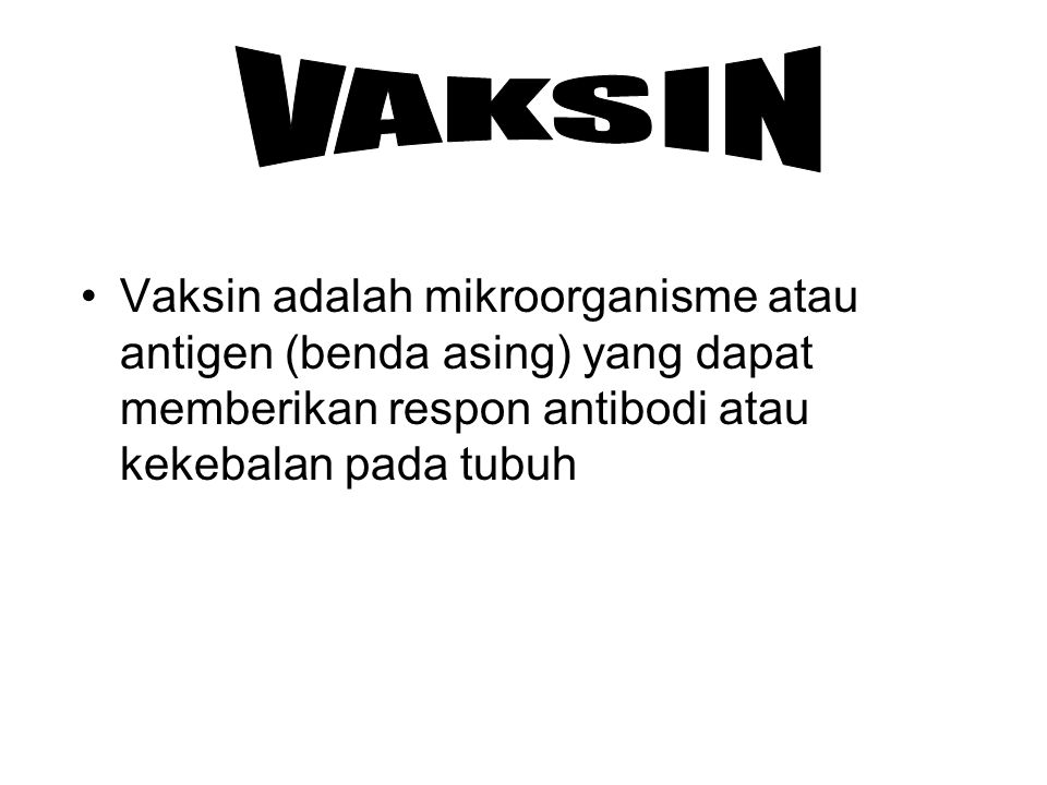 VAKSIN Vaksin adalah mikroorganisme atau antigen (benda asing) yang dapat memberikan respon antibodi atau kekebalan pada tubuh.