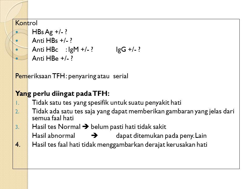 Kontrol HBs Ag +/- Anti HBs +/- Anti HBc : IgM +/- IgG +/- Anti HBe +/- Pemeriksaan TFH : penyaring atau serial.