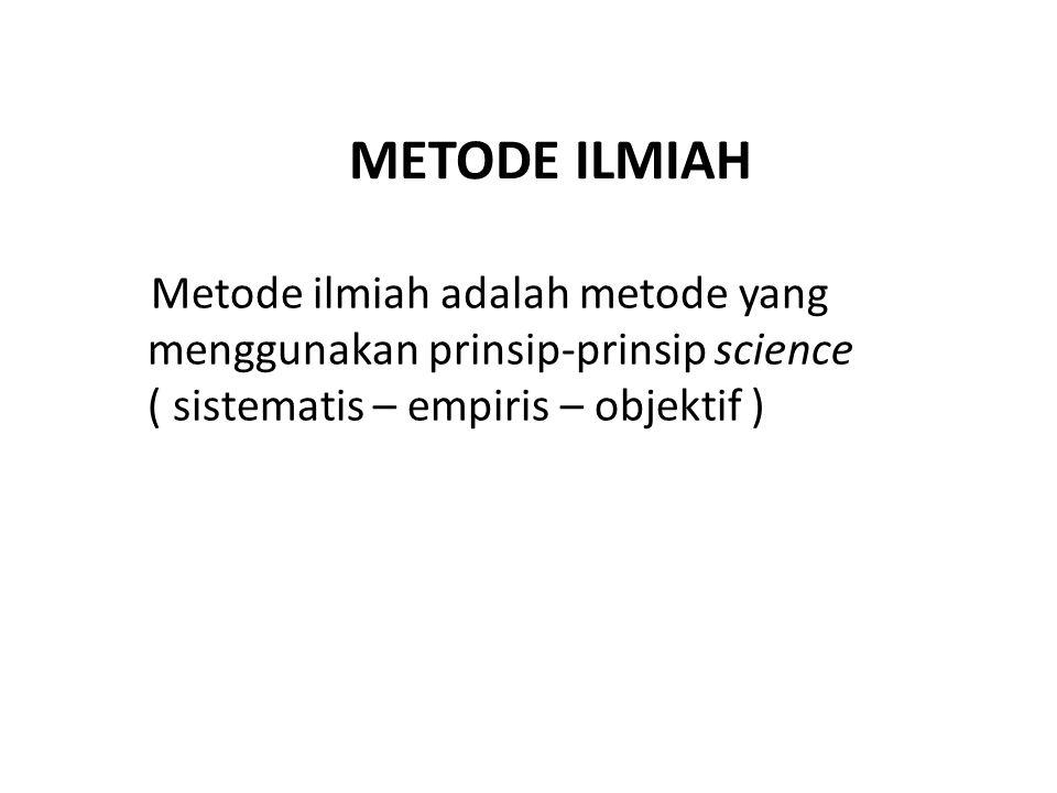 METODE ILMIAH Metode ilmiah adalah metode yang menggunakan prinsip-prinsip science ( sistematis – empiris – objektif )