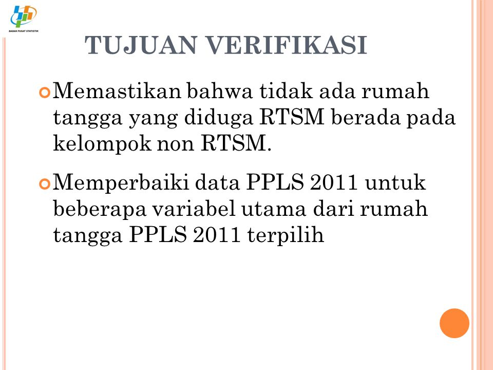 TUJUAN VERIFIKASI Memastikan bahwa tidak ada rumah tangga yang diduga RTSM berada pada kelompok non RTSM.