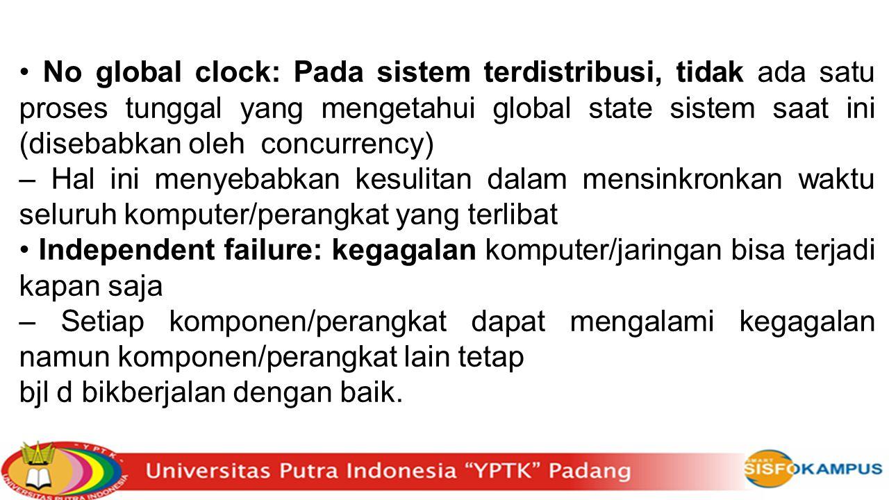 • No global clock: Pada sistem terdistribusi, tidak ada satu proses tunggal yang mengetahui global state sistem saat ini (disebabkan oleh concurrency)