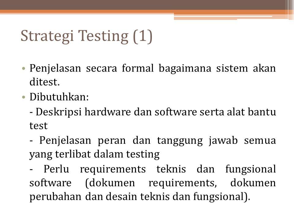 Strategi Testing (1) Penjelasan secara formal bagaimana sistem akan ditest. Dibutuhkan: - Deskripsi hardware dan software serta alat bantu test.