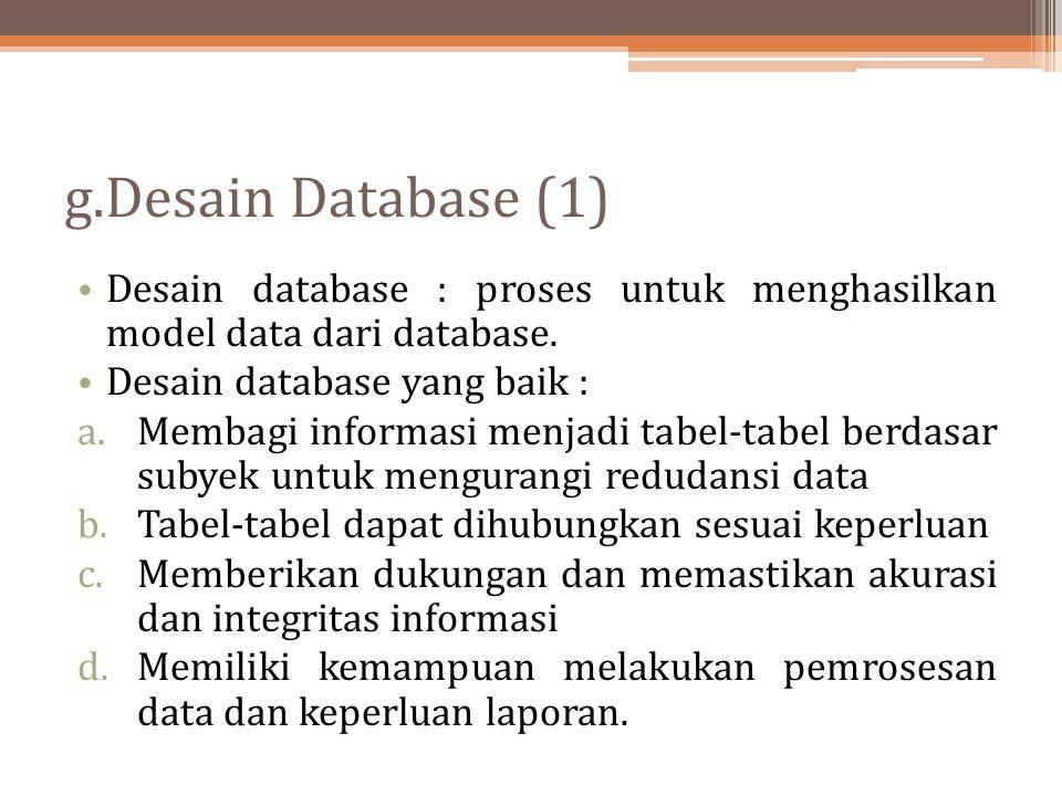 g.Desain Database (1) Desain database : proses untuk menghasilkan model data dari database. Desain database yang baik :