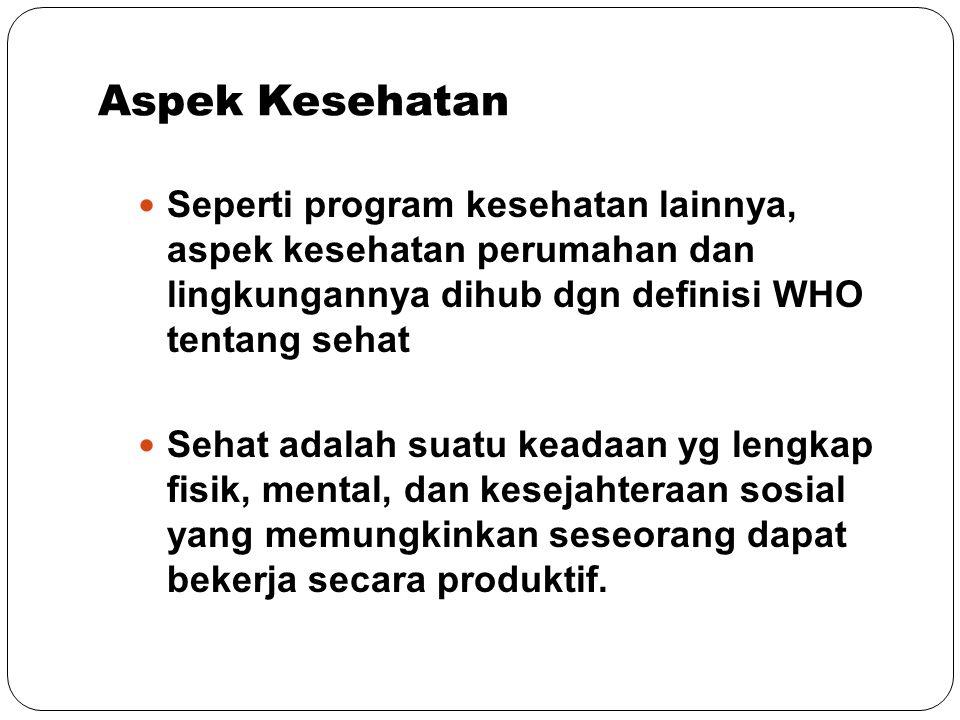Aspek Kesehatan Seperti program kesehatan lainnya, aspek kesehatan perumahan dan lingkungannya dihub dgn definisi WHO tentang sehat.