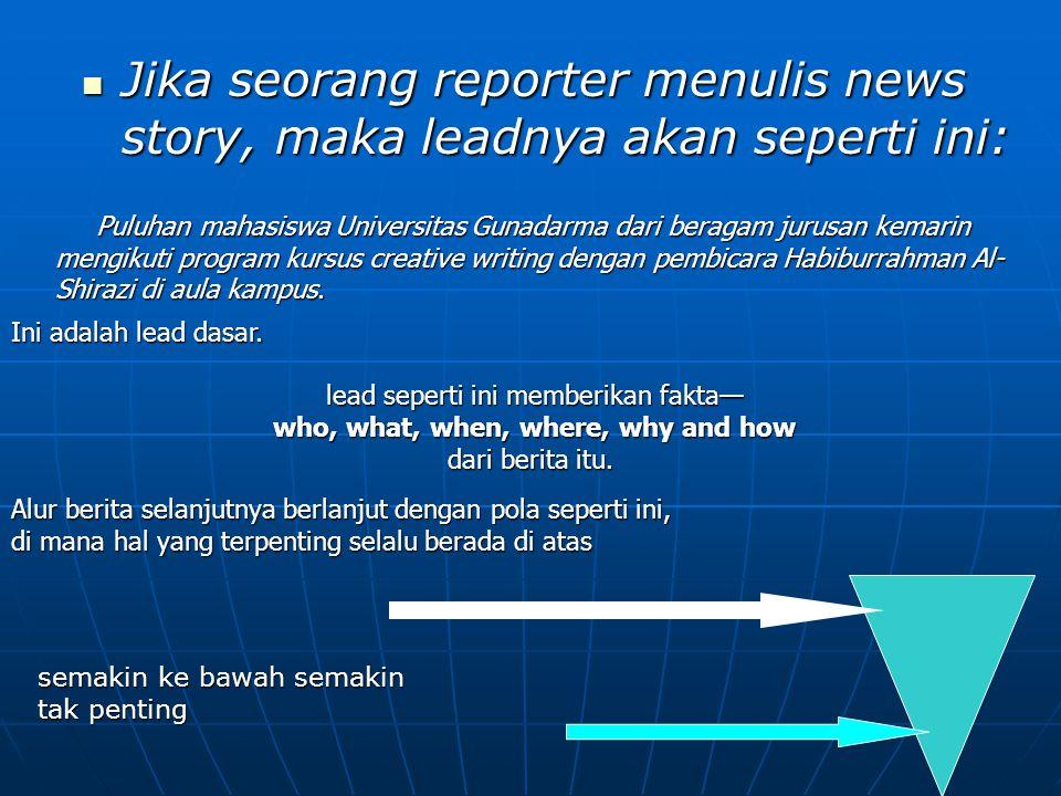 Jika seorang reporter menulis news story, maka leadnya akan seperti ini: