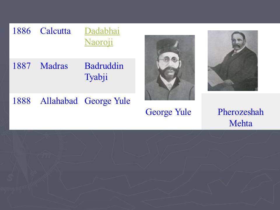 1886 Calcutta. Dadabhai Naoroji. 1887. Madras. Badruddin Tyabji. 1888. Allahabad. George Yule.