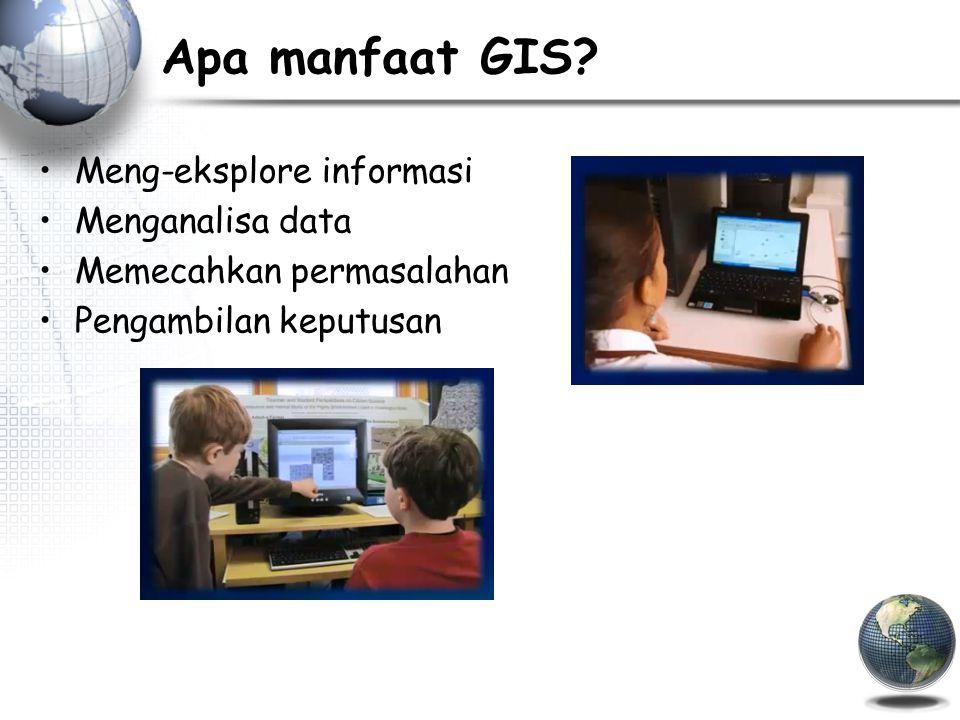 Apa manfaat GIS Meng-eksplore informasi Menganalisa data