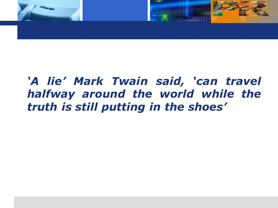 'A lie' Mark Twain said, 'can travel halfway around the world while the truth is still putting in the shoes'