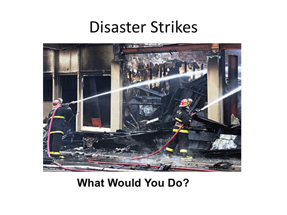 Disaster Strikes What Would You Do