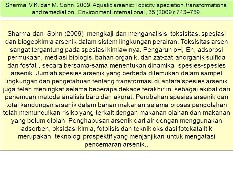 Sharma, V.K. dan M. Sohn. 2009. Aquatic arsenic: Toxicity, speciation, transformations, and remediation. Environment International , 35 (2009): 743–759.