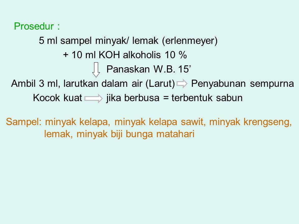 Prosedur : 5 ml sampel minyak/ lemak (erlenmeyer) + 10 ml KOH alkoholis 10 % Panaskan W.B. 15'