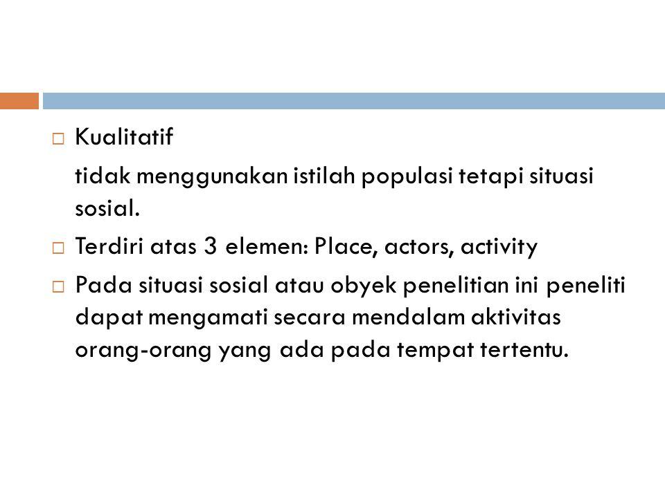 Kualitatif tidak menggunakan istilah populasi tetapi situasi sosial. Terdiri atas 3 elemen: Place, actors, activity.