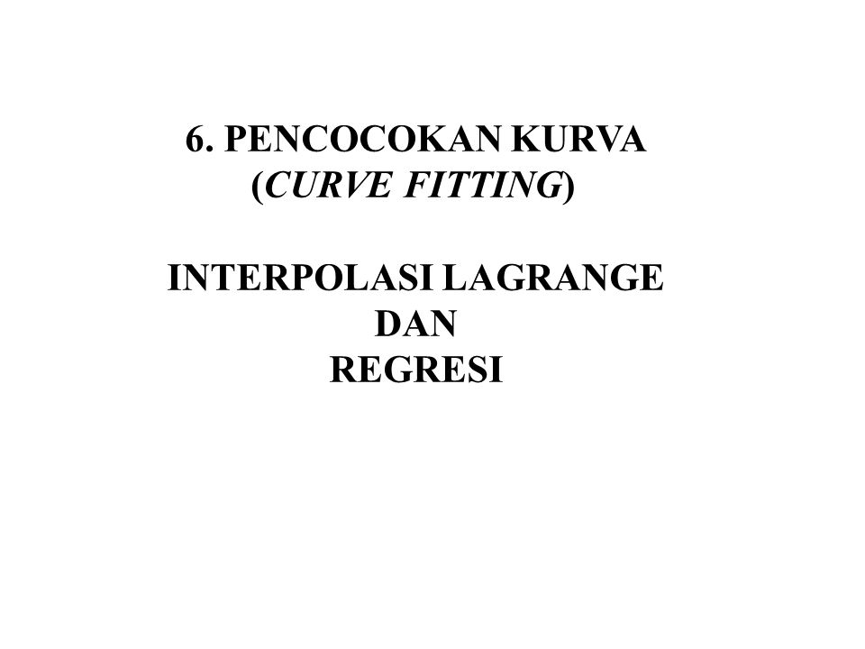6. PENCOCOKAN KURVA (CURVE FITTING) INTERPOLASI LAGRANGE DAN REGRESI