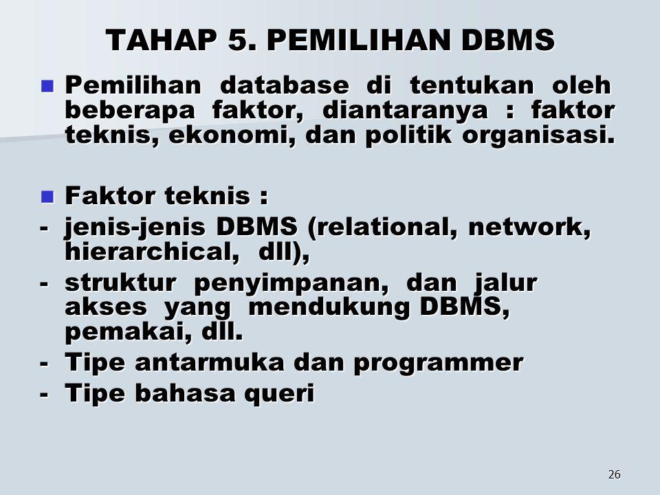 TAHAP 5. PEMILIHAN DBMS Pemilihan database di tentukan oleh beberapa faktor, diantaranya : faktor teknis, ekonomi, dan politik organisasi.