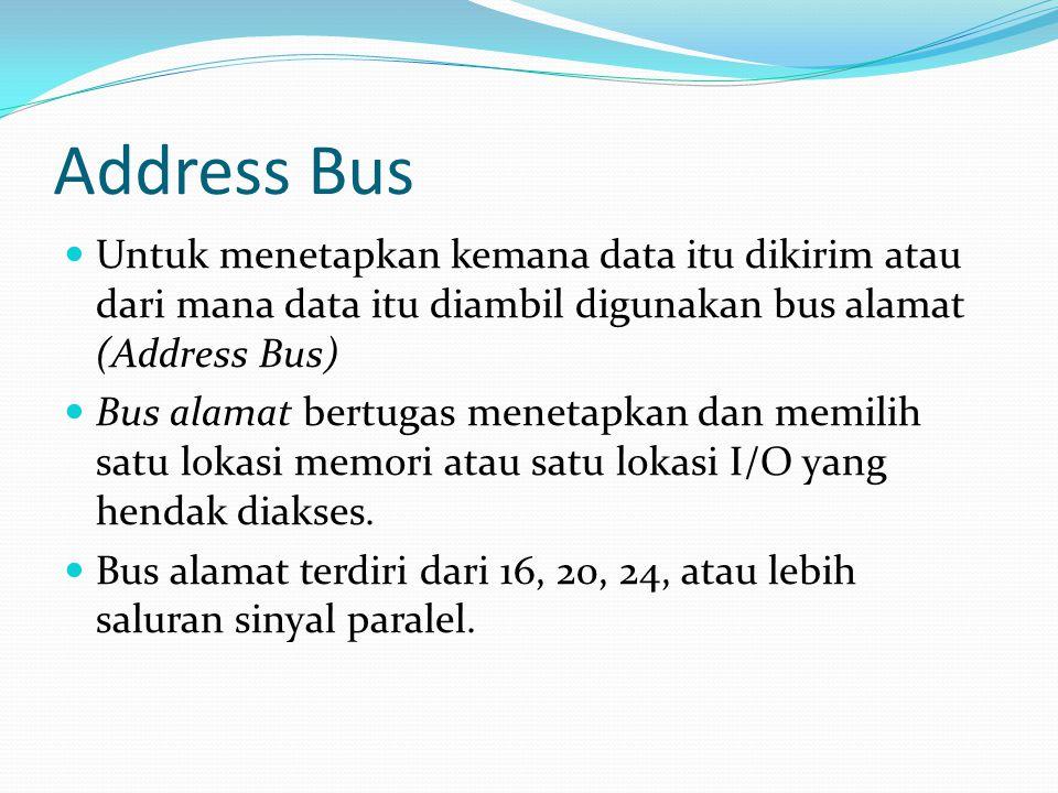 Address Bus Untuk menetapkan kemana data itu dikirim atau dari mana data itu diambil digunakan bus alamat (Address Bus)